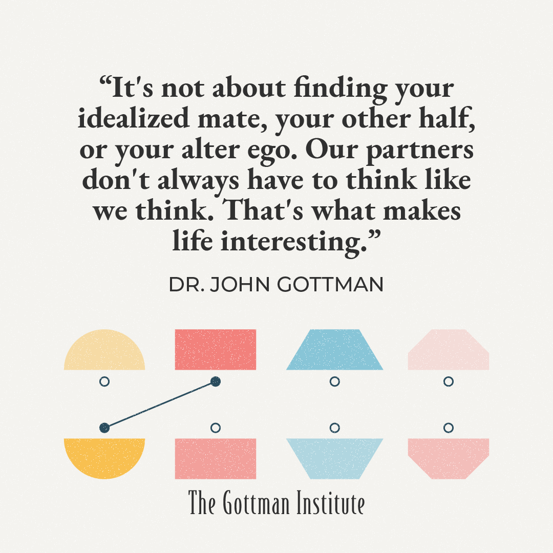 """""""It's not about finding your other half. Our partners don't always have to think like we think."""" Dr. John Gottman"""
